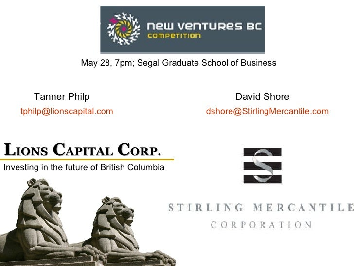 L IONS  C APITAL  C ORP. May 28, 7pm; Segal Graduate School of Business Investing in the future of British Columbia [email...