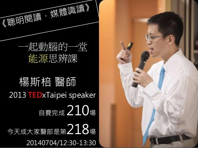 2013 TEDxTaipei speaker 自費完成 210場 今天成大家醫部是第218場 20140704/12:30-13:30 楊斯棓 醫師 一起動腦的一堂 能源思辨課