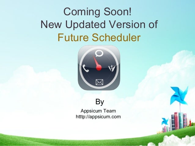 Coming Soon! New Updated Version of Future Scheduler Appsicum Team htttp://appsicum.com By