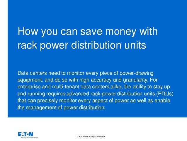 © 2015 Eaton. All Rights Reserved.. How you can save money with rack power distribution units Data centers need to monitor...