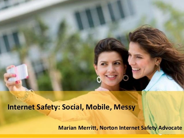 Internet Safety Awareness: Social, Mobile and Messy Marian Merritt  Internet Safety: Advocate, Symantec Corporation Norton...