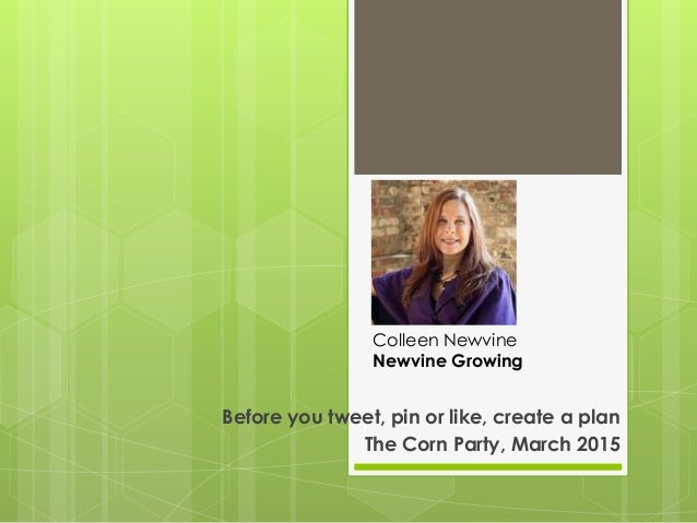 Before you tweet, pin or like, create a plan The Corn Party, March 2015 Colleen Newvine Newvine Growing