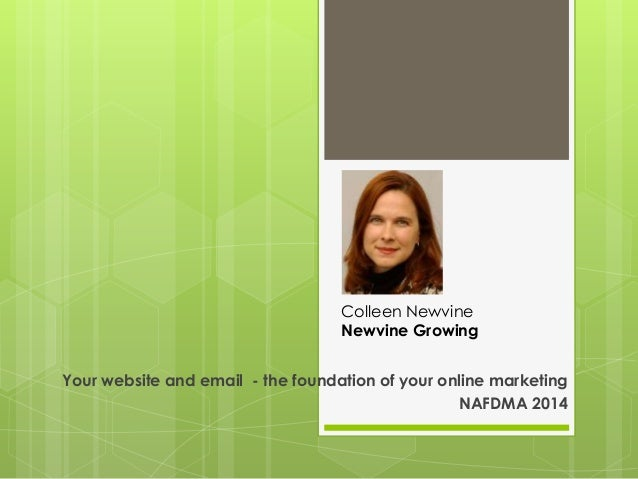 Colleen Newvine Newvine Growing  Your website and email - the foundation of your online marketing NAFDMA 2014
