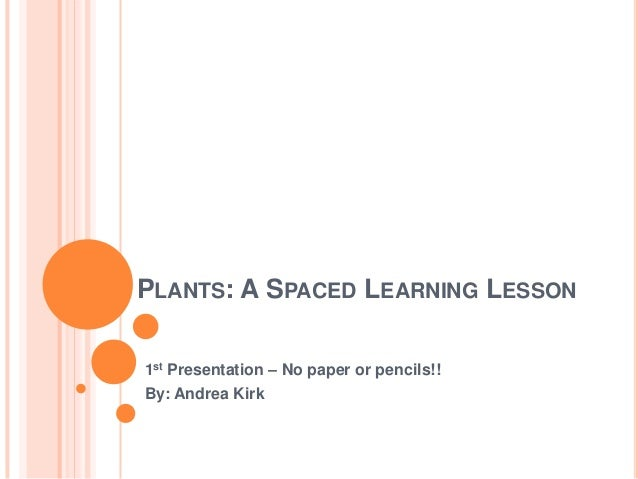 PLANTS: A SPACED LEARNING LESSON1st Presentation – No paper or pencils!!By: Andrea Kirk