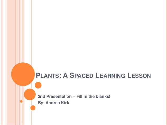 PLANTS: A SPACED LEARNING LESSON2nd Presentation – Fill in the blanks!By: Andrea Kirk