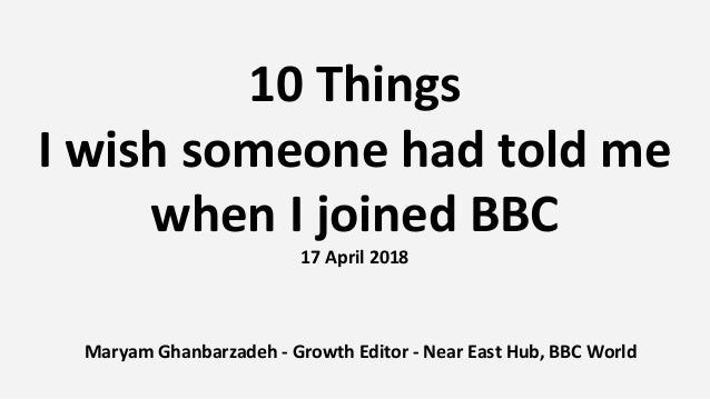 10 Things I wish someone had told me when I joined BBC 17 April 2018 Maryam Ghanbarzadeh - Growth Editor - Near East Hub, ...