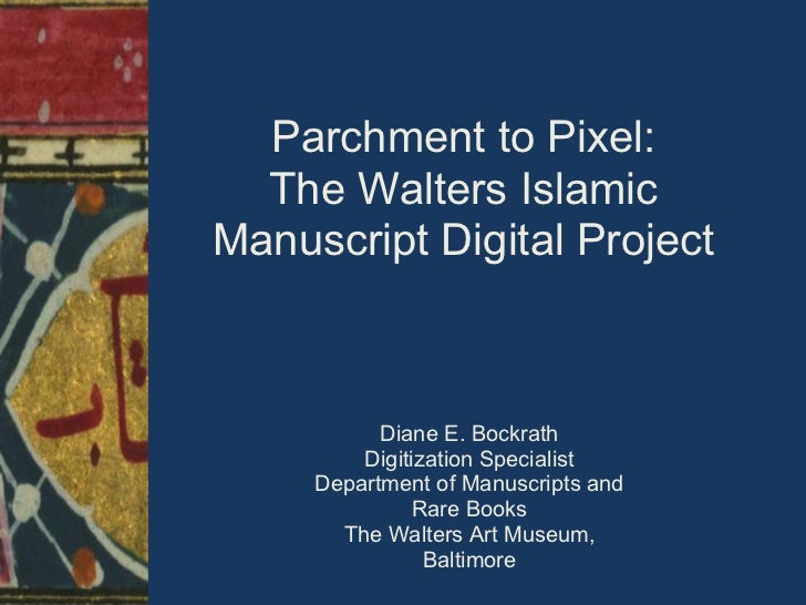 Parchment to Pixel:  The Walters IslamicManuscript Digital Project           Diane E. Bockrath         Digitization Specia...