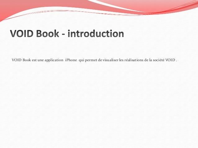 VOID Book est une application iPhone qui permet de visualiser les réalisations de la société VOID .