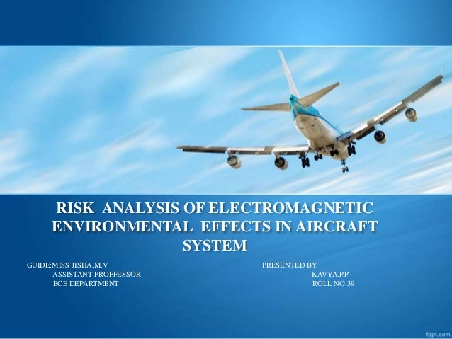 RISK ANALYSIS OF ELECTROMAGNETIC ENVIRONMENTAL EFFECTS IN AIRCRAFT SYSTEM GUIDE:MISS JISHA.M.V PRESENTED BY, ASSISTANT PRO...