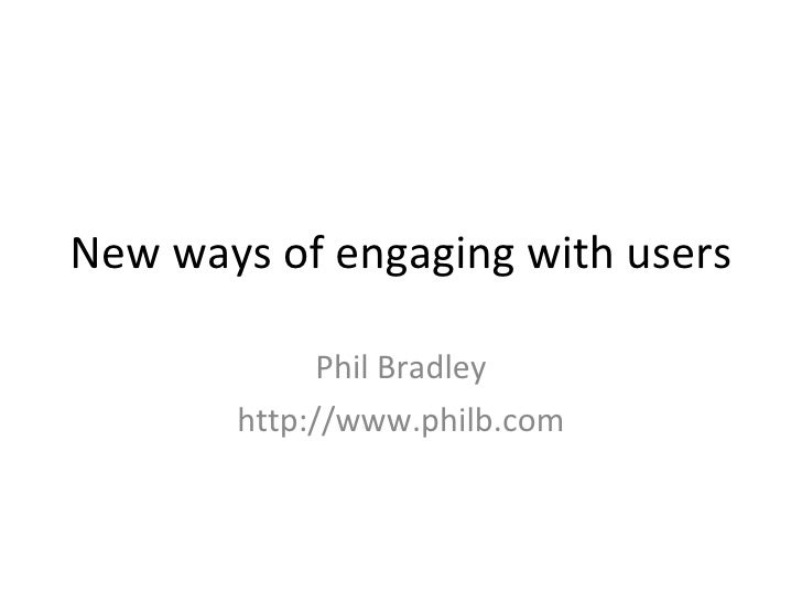 New ways of engaging with users Phil Bradley http://www.philb.com