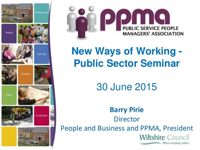 New Ways of Working - Public Sector Seminar 30 June 2015 Barry Pirie Director People and Business and PPMA, President