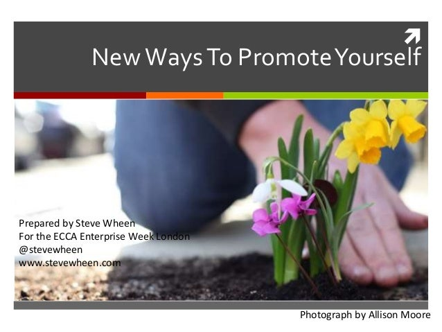  NewWaysTo PromoteYourself Prepared by Steve Wheen For the ECCA Enterprise Week London @stevewheen www.stevewheen.com Pho...