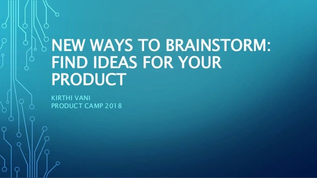 NEW WAYS TO BRAINSTORM: FIND IDEAS FOR YOUR PRODUCT KIRTHI VANI PRODUCT CAMP 2018