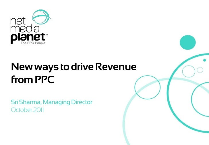 New ways to drive Revenue    from PPC    Sri Sharma, Managing Director    October 2011© 2011 Net Media Planet