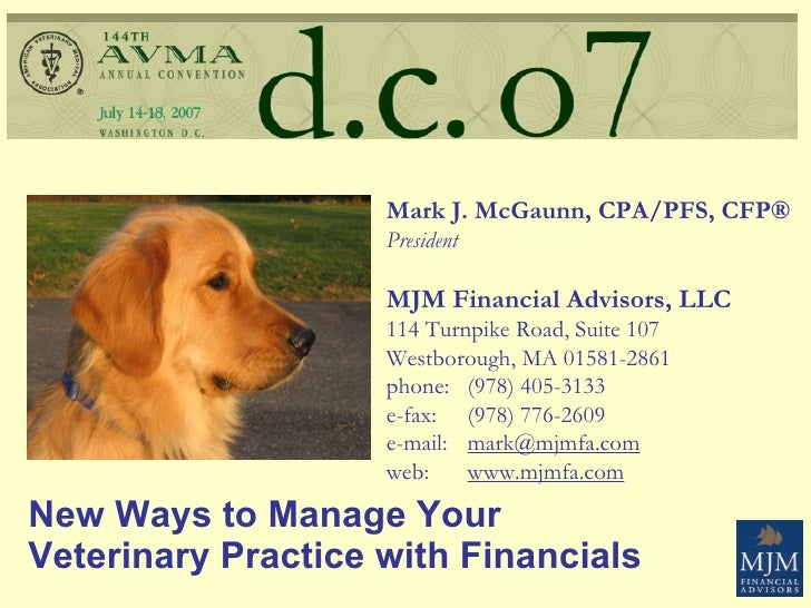 New Ways to Manage Your  Veterinary Practice with Financials Mark J. McGaunn, CPA/PFS, CFP® President MJM Financial Adviso...