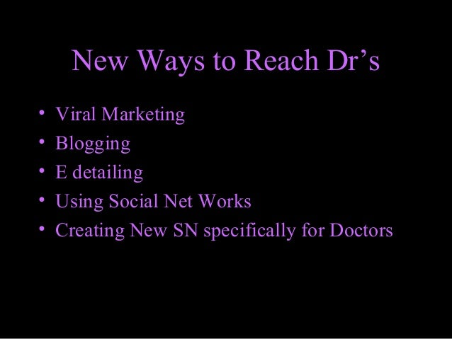 New Ways to Reach Dr's • Viral Marketing • Blogging • E detailing • Using Social Net Works • Creating New SN specifically ...