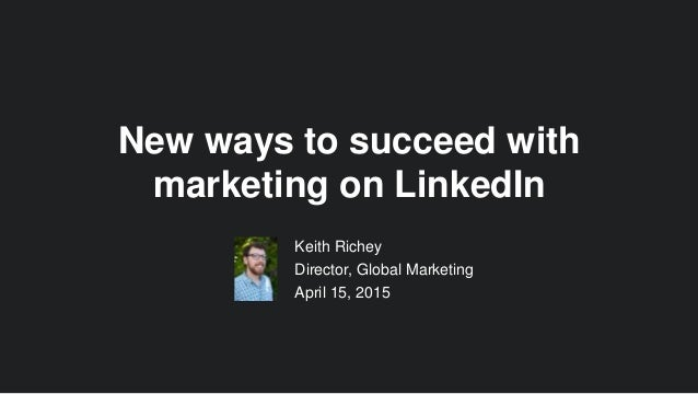 Keith Richey Director, Global Marketing April 15, 2015 New ways to succeed with marketing on LinkedIn