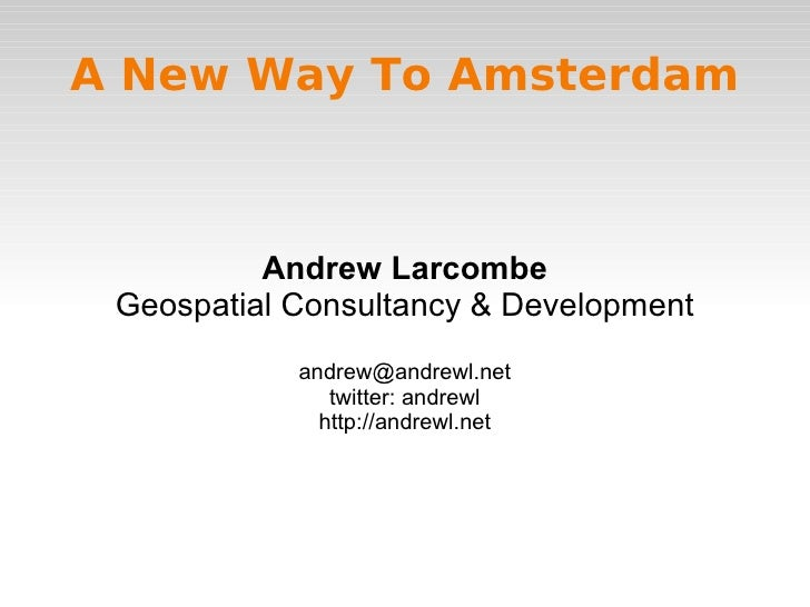 A New Way To Amsterdam              Andrew Larcombe  Geospatial Consultancy & Development             andrew@andrewl.net  ...