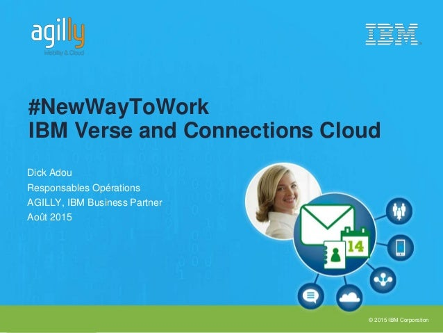 © 2015 IBM Corporation Dick Adou Responsables Opérations AGILLY, IBM Business Partner Août 2015 #NewWayToWork IBM Verse an...
