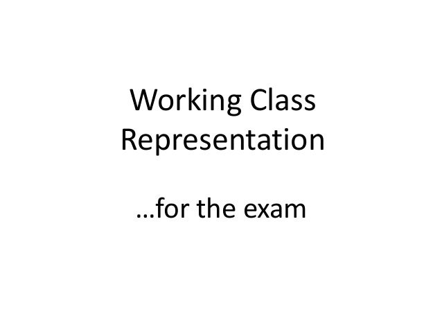Working Class Representation …for the exam