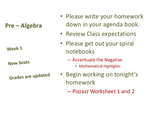 Pre – Algebra • Please write your homework down in your agenda book. • Review Class expectations • Please get out your spi...