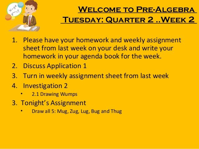 Welcome to Pre-Algebra Tuesday: Quarter 2 ..Week 2 1. Please have your homework and weekly assignment sheet from last week...