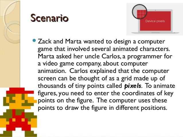 Scenario Zack  and Marta wanted to design a computer game that involved several animated characters. Marta asked her uncl...