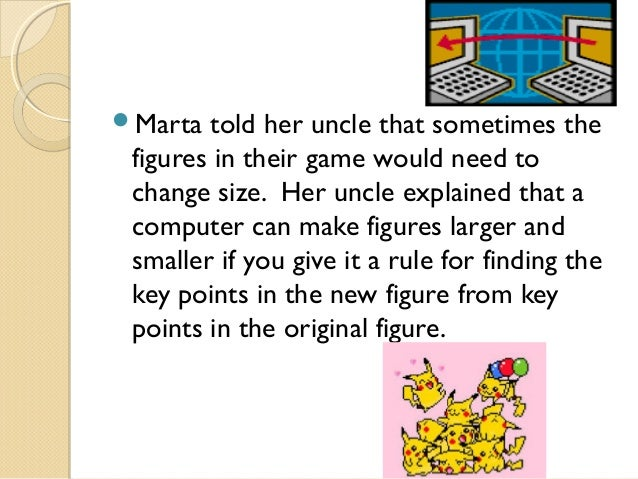 Marta  told her uncle that sometimes the figures in their game would need to change size. Her uncle explained that a comp...