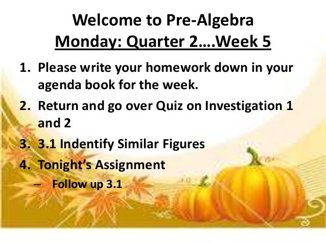 Welcome to Pre-Algebra Monday: Quarter 2….Week 5 1. Please write your homework down in your agenda book for the week. 2. R...
