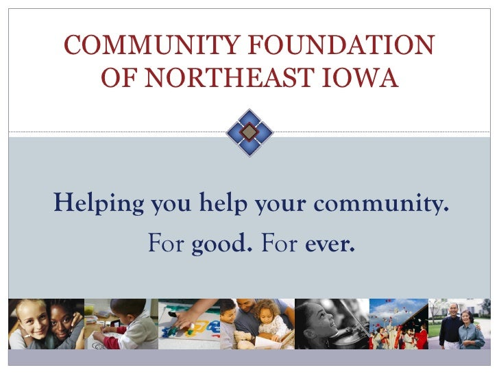 COMMUNITY FOUNDATION   OF NORTHEAST IOWA    Helping you help your community.        For good. For ever.