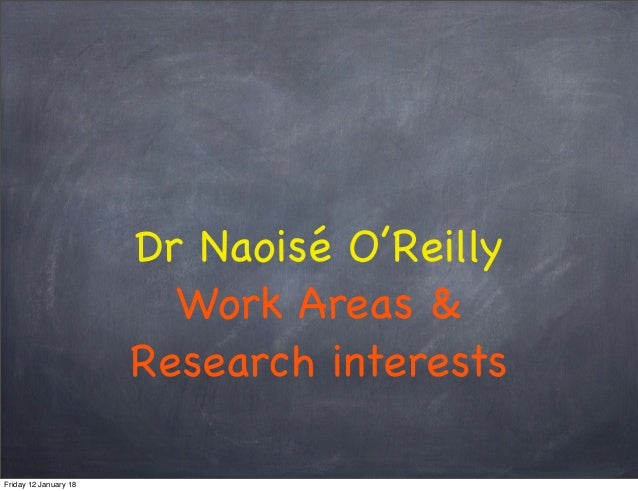 Dr Naoisé O'Reilly Work Areas & Research interests Friday 12 January 18