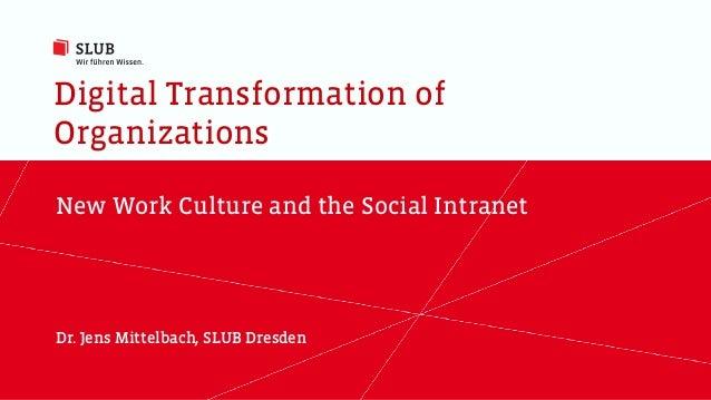 Digital Transformation of Organizations New Work Culture and the Social Intranet Dr. Jens Mittelbach, SLUB Dresden