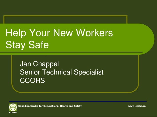 Help Your New WorkersStay SafeJan ChappelSenior Technical SpecialistCCOHSCanadian Centre for Occupational Health and Safet...