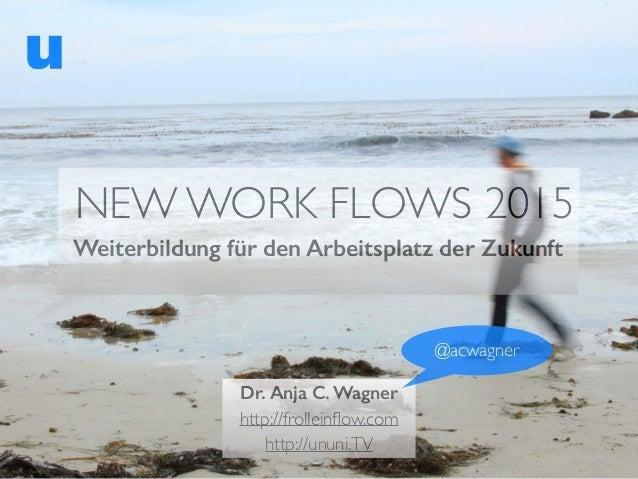 NEW WORK FLOWS 2015 Weiterbildung für den Arbeitsplatz der Zukunft Dr. Anja C. Wagner http://frolleinflow.com http://ununi....