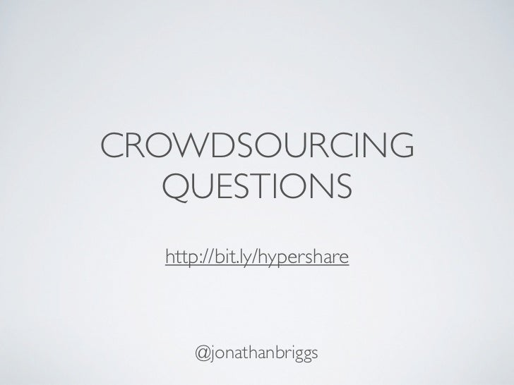 CROWDSOURCING   QUESTIONS  http://bit.ly/hypershare      @jonathanbriggs