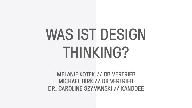 WAS IST DESIGN THINKING? MELANIE KOTEK // DB VERTRIEB MICHAEL BIRK // DB VERTRIEB DR. CAROLINE SZYMANSKI // KANDOEE
