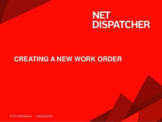 © 2012 NetDispatcher© 2012 NetDispatcher CREATING A NEW WORK ORDER CONFIDENTIAL