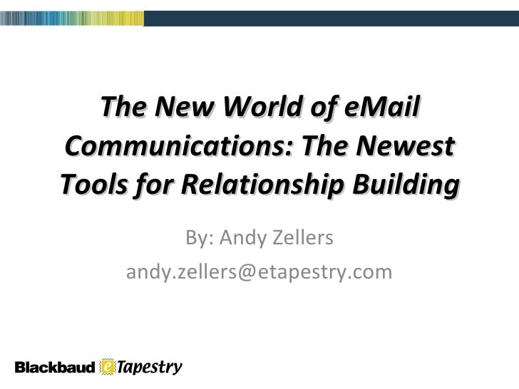 The New World of eMail Communications: The Newest Tools for Relationship Building By: Andy Zellers [email_address]