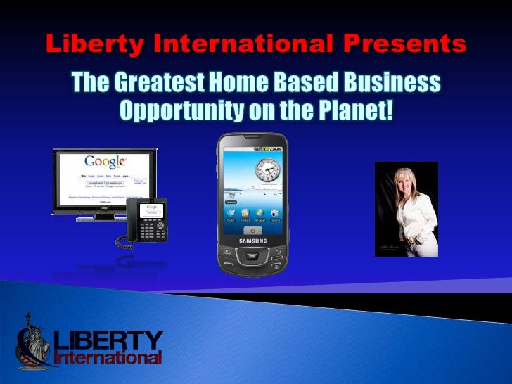 Liberty International Presents <br />The Greatest Home Based Business Opportunity on the Planet!<br />