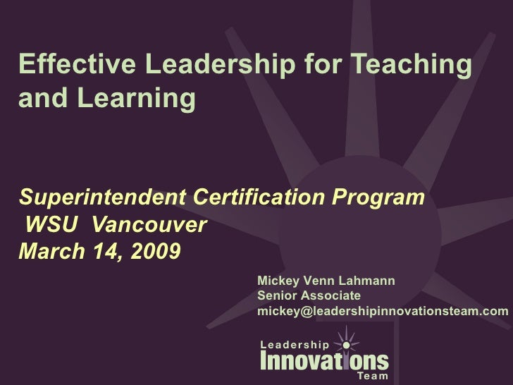 Effective Leadership for Teaching and Learning Superintendent Certification Program  WSU  Vancouver March 14, 2009 Mickey ...