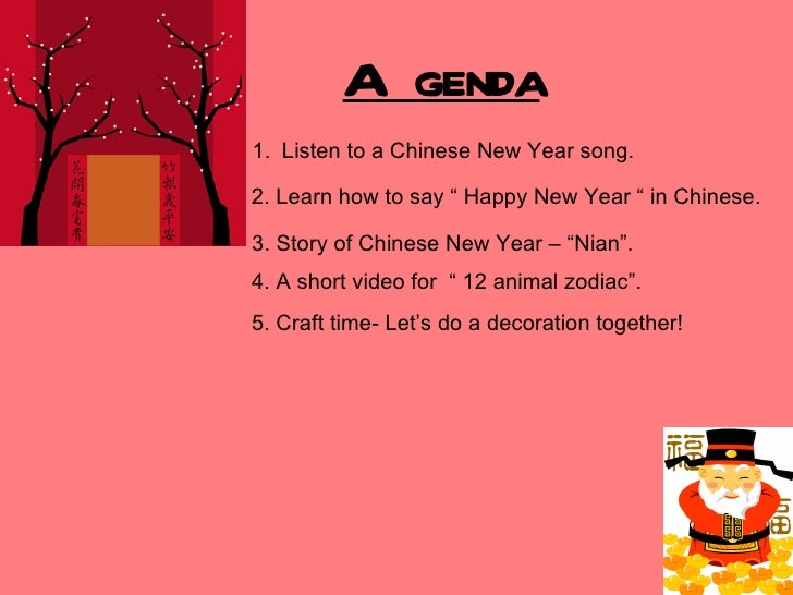 "Agenda1. Listen to a Chinese New Year song.2. Learn how to say "" Happy New Year "" in Chinese.3. Story of Chinese New Year ..."