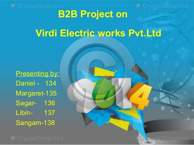 B2B Project on Virdi Electric works Pvt.Ltd  Presenting by: Daniel - 134 Margaret-135 Sagar- 136 Libin137 Sangam-138