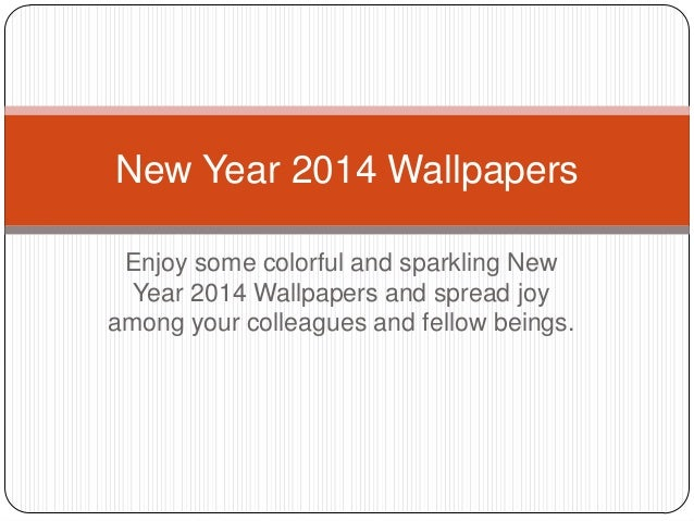 New Year 2014 Wallpapers Enjoy some colorful and sparkling New Year 2014 Wallpapers and spread joy among your colleagues a...