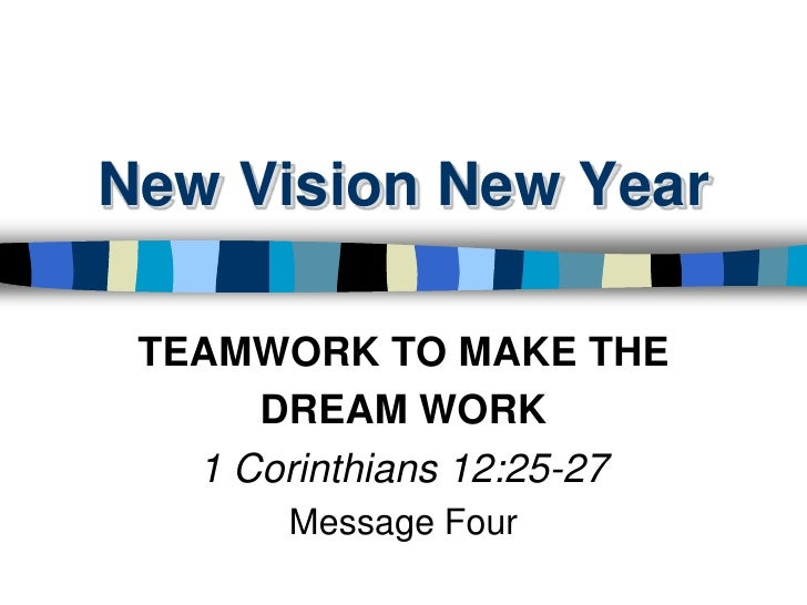 New Vision New Year<br />TEAMWORK TO MAKE THE <br />DREAM WORK<br />1 Corinthians 12:25-27<br />Message Four<br />