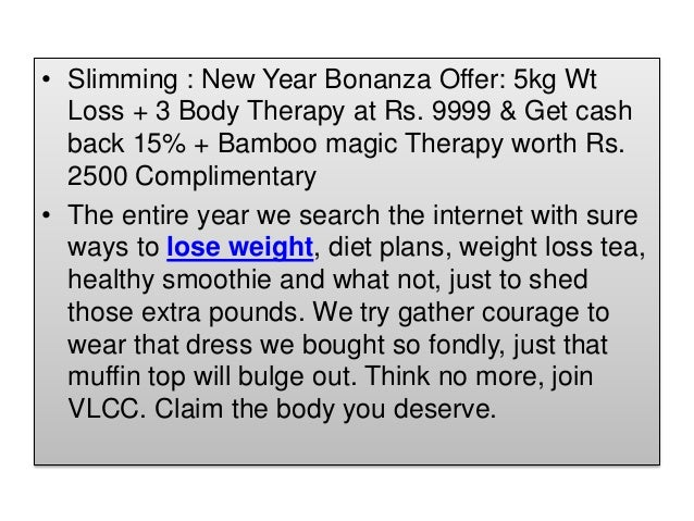 • Slimming : New Year Bonanza Offer: 5kg Wt Loss + 3 Body Therapy at Rs. 9999 & Get cash back 15% + Bamboo magic Therapy w...