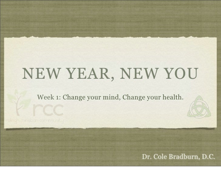 NEW YEAR, NEW YOU  Week 1: Change your mind, Change your health.                                      Dr. Cole Bradburn, D...