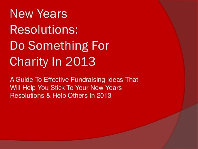 A Guide To Effective Fundraising Ideas ThatWill Help You Stick To Your New YearsResolutions & Help Others In 2013