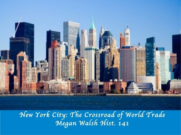 New York City: The Crossroad of World Trade Megan Walsh Hist. 141