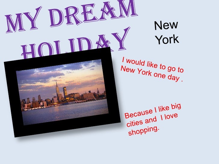 MydreamHoliday<br />New    York<br />Iwouldlike to goto New York oneday . <br />Because I like big cities and  I love shop...
