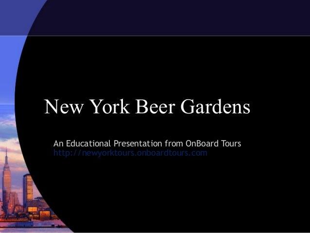 New York Beer GardensAn Educational Presentation from OnBoard Tourshttp://newyorktours.onboardtours.com
